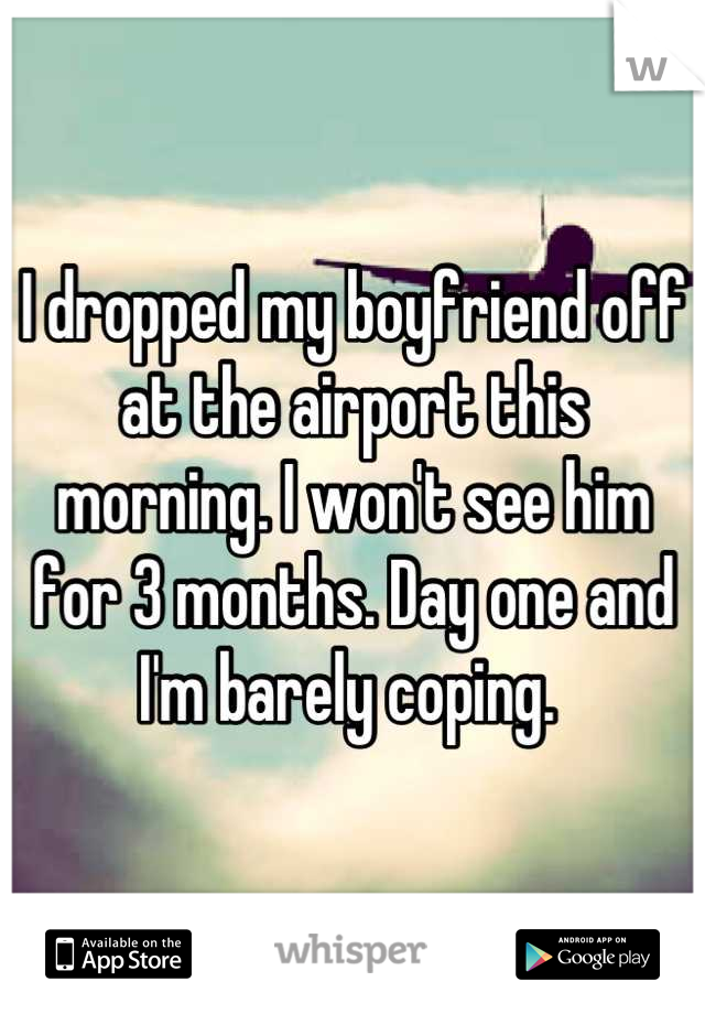 I dropped my boyfriend off at the airport this morning. I won't see him for 3 months. Day one and I'm barely coping.