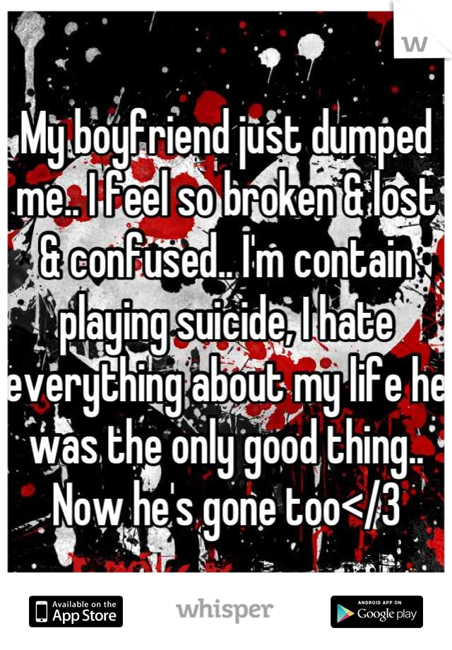 My boyfriend just dumped me.. I feel so broken & lost & confused.. I'm contain playing suicide, I hate everything about my life he was the only good thing.. Now he's gone too</3