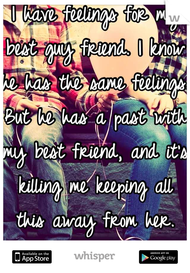 I have feelings for my best guy friend. I know he has the same feelings. But he has a past with my best friend, and it's killing me keeping all this away from her. But I can't loose her too.