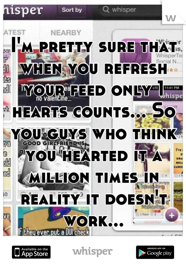 I'm pretty sure that when you refresh your feed only 1 hearts counts... So you guys who think you hearted it a million times in reality it doesn't work...