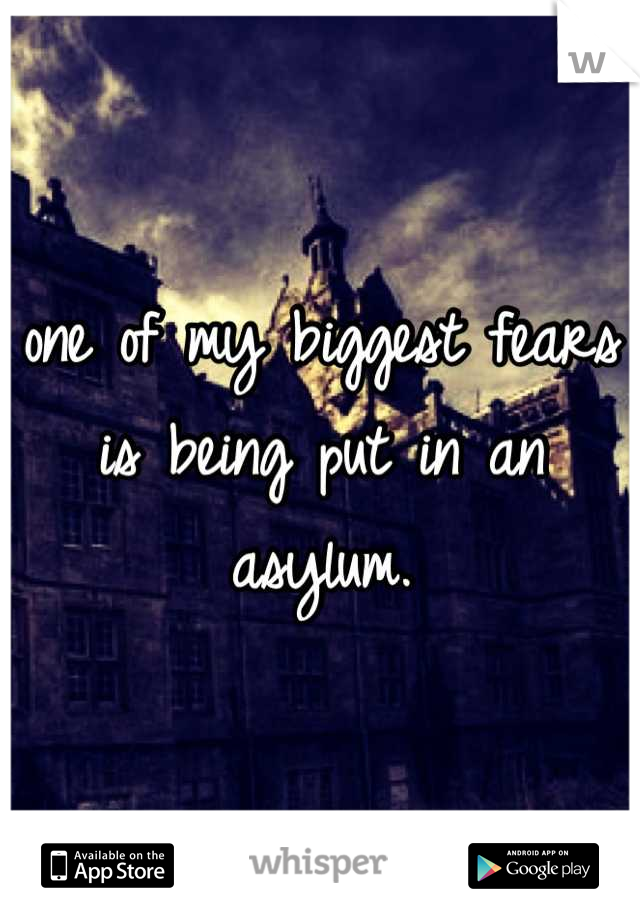 one of my biggest fears is being put in an asylum.