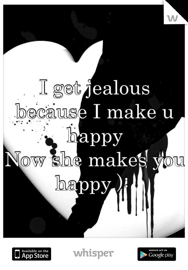 I get jealous  because I make u happy  Now she makes you happy ):