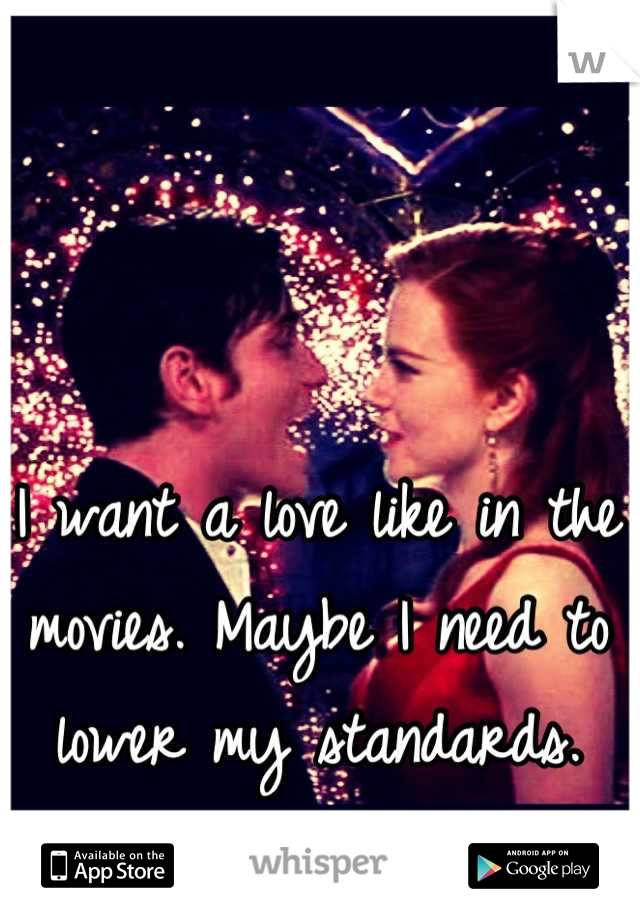I want a love like in the movies. Maybe I need to lower my standards.