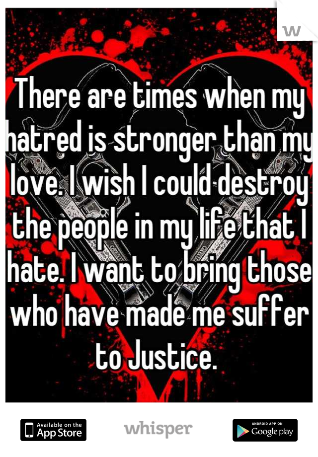 There are times when my hatred is stronger than my love. I wish I could destroy the people in my life that I hate. I want to bring those who have made me suffer to Justice.