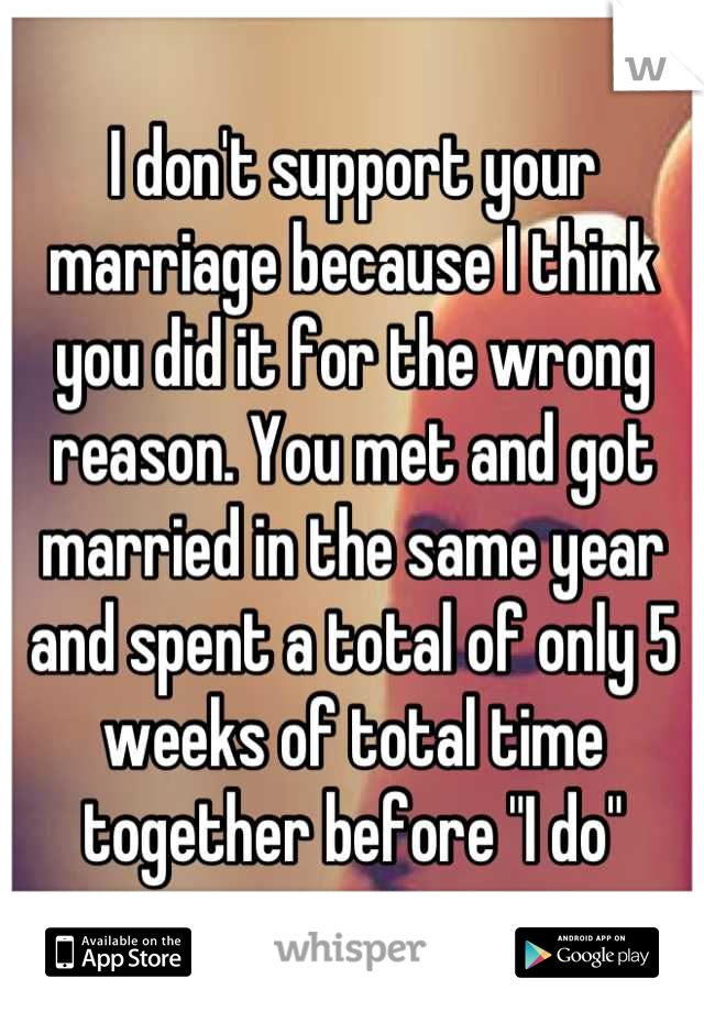 """I don't support your marriage because I think you did it for the wrong reason. You met and got married in the same year and spent a total of only 5 weeks of total time together before """"I do"""""""