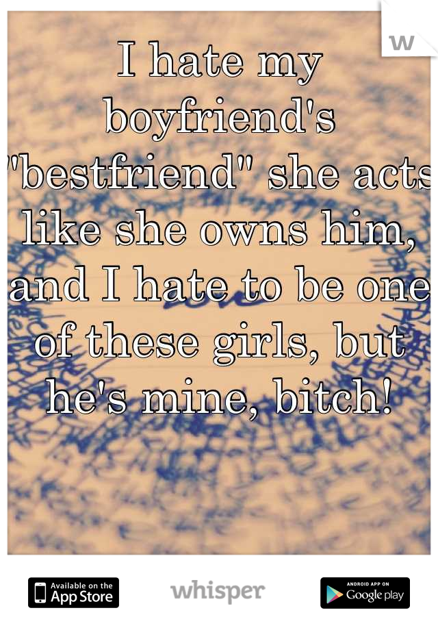 """I hate my boyfriend's """"bestfriend"""" she acts like she owns him, and I hate to be one of these girls, but he's mine, bitch!"""