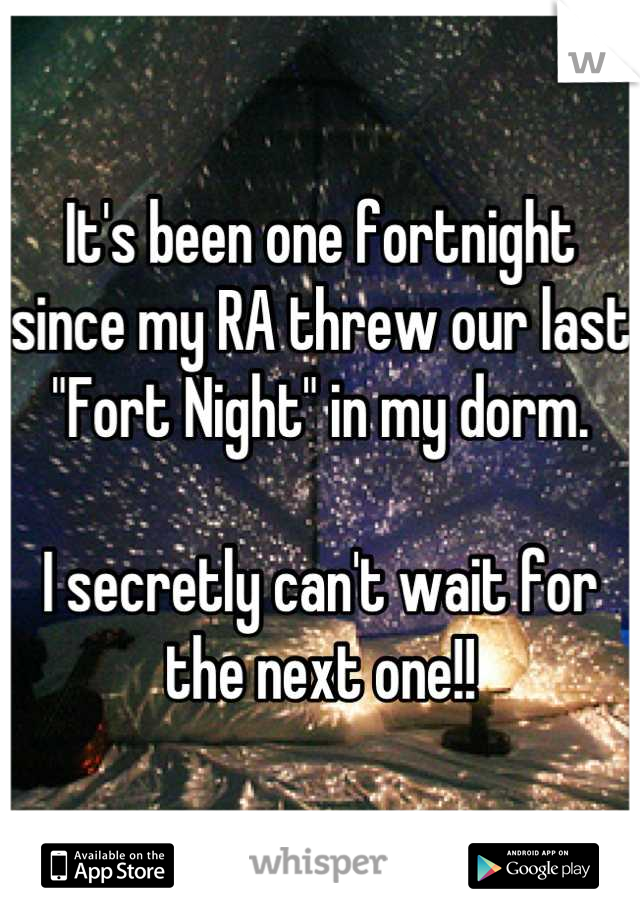 "It's been one fortnight since my RA threw our last ""Fort Night"" in my dorm.  I secretly can't wait for the next one!!"