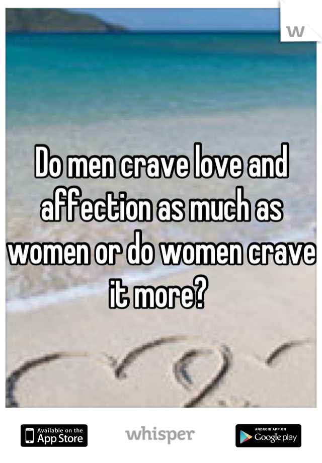Do men crave love and affection as much as women or do women crave it more?