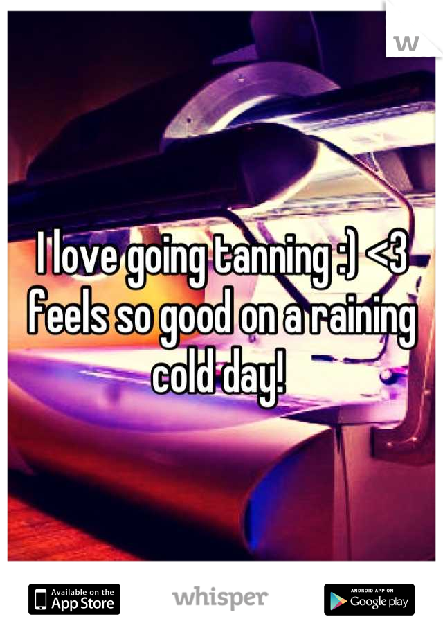 I love going tanning :) <3 feels so good on a raining cold day!