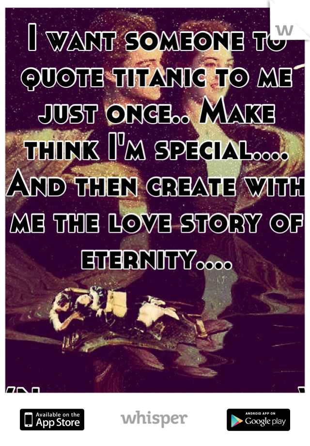 I want someone to quote titanic to me just once.. Make think I'm special.... And then create with me the love story of eternity....    (Not sexually either)