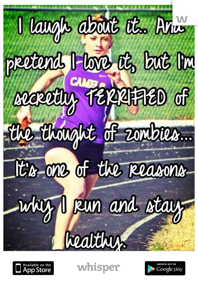 I laugh about it.. And pretend I love it, but I'm secretly TERRIFIED of the thought of zombies... It's one of the reasons why I run and stay healthy.
