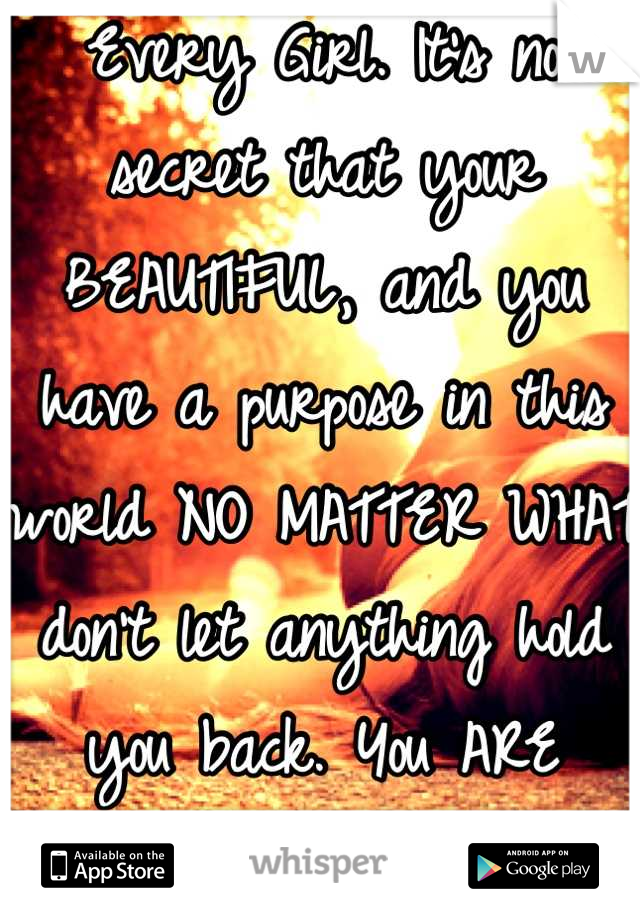 Every Girl. It's no secret that your BEAUTIFUL, and you have a purpose in this world NO MATTER WHAT don't let anything hold you back. You ARE Loved<\3