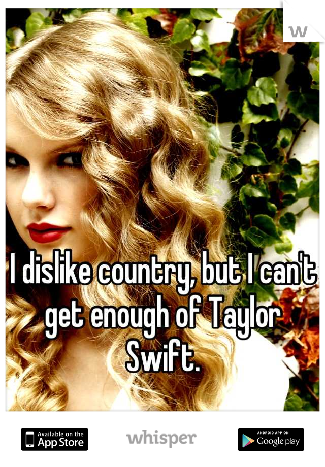 I dislike country, but I can't get enough of Taylor Swift.