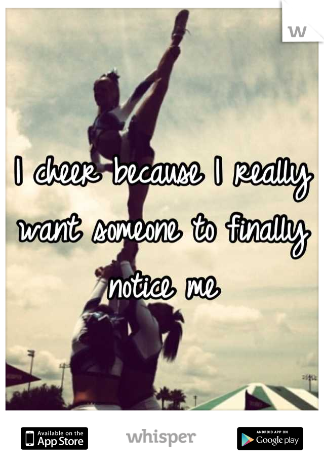 I cheer because I really want someone to finally notice me