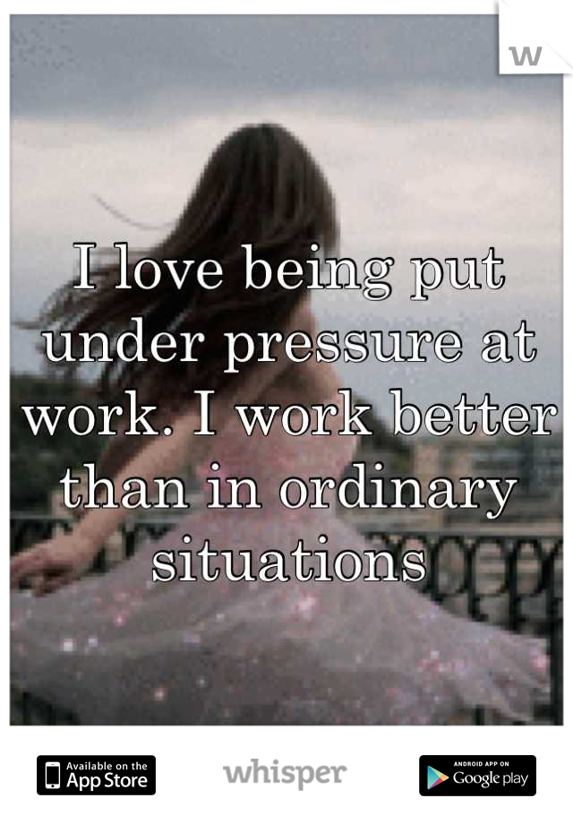 I love being put under pressure at work. I work better than in ordinary situations