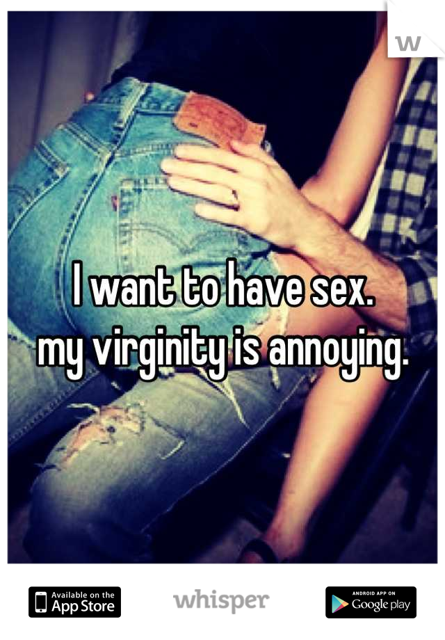 I want to have sex. my virginity is annoying.
