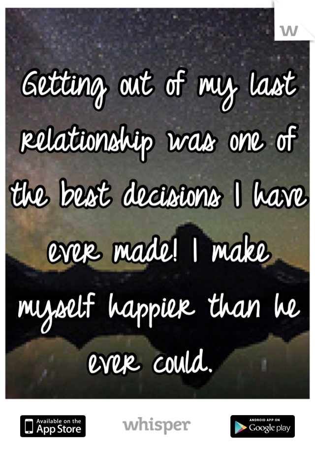 Getting out of my last relationship was one of the best decisions I have ever made! I make myself happier than he ever could.