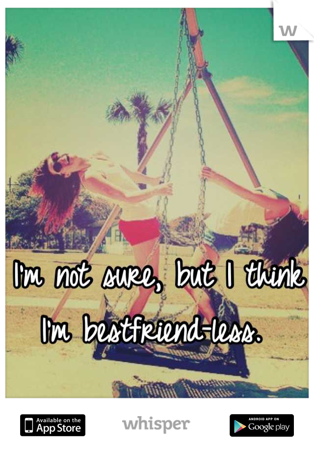 I'm not sure, but I think I'm bestfriend-less.