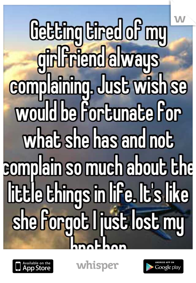 Getting tired of my girlfriend always complaining. Just wish se would be fortunate for what she has and not complain so much about the little things in life. It's like she forgot I just lost my brother