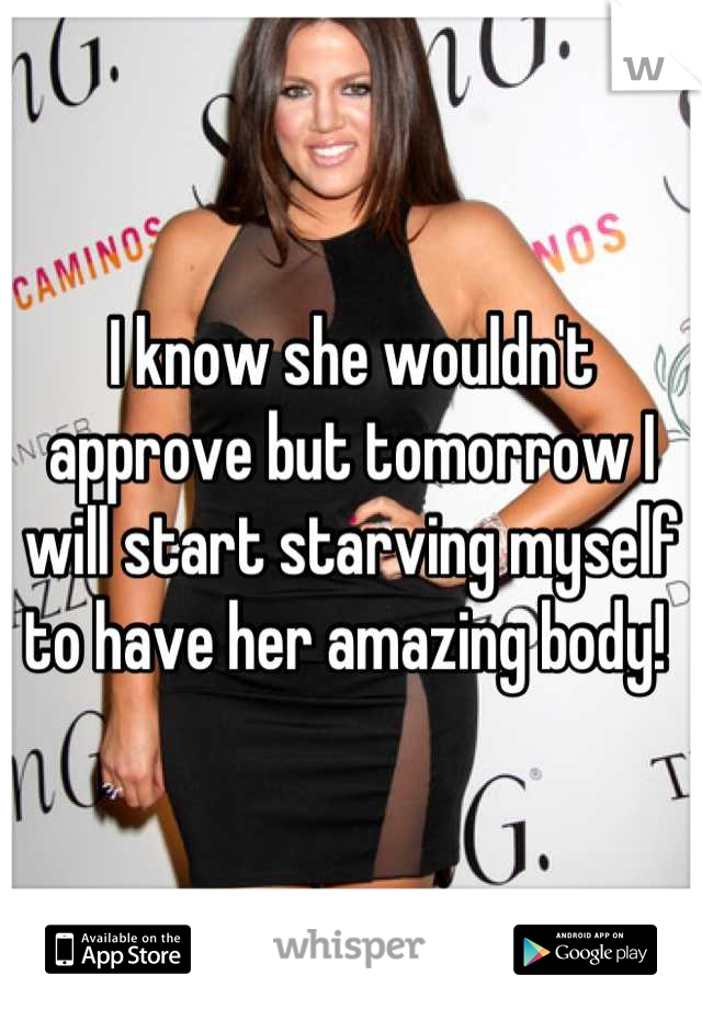 I know she wouldn't approve but tomorrow I will start starving myself to have her amazing body!