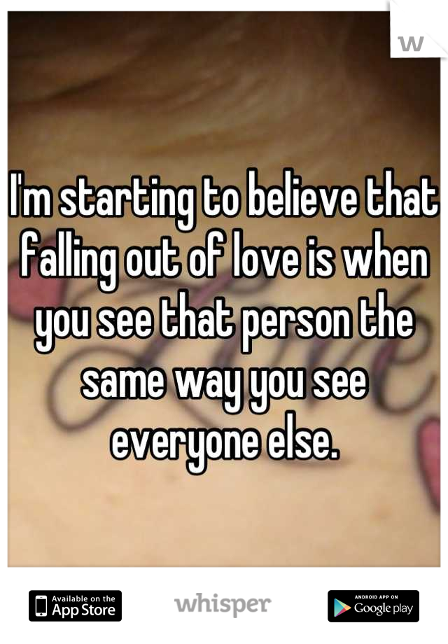 I'm starting to believe that falling out of love is when you see that person the same way you see everyone else.