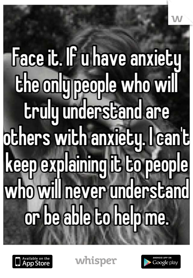 Face it. If u have anxiety the only people who will truly understand are others with anxiety. I can't keep explaining it to people who will never understand or be able to help me.