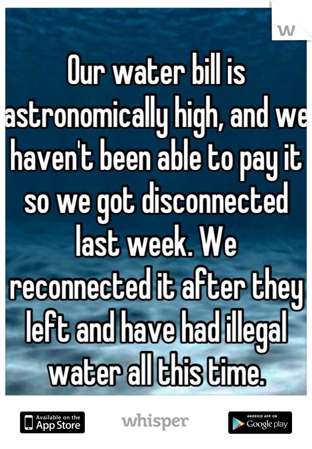 Our water bill is astronomically high, and we haven't been able to pay it so we got disconnected last week. We reconnected it after they left and have had illegal water all this time.
