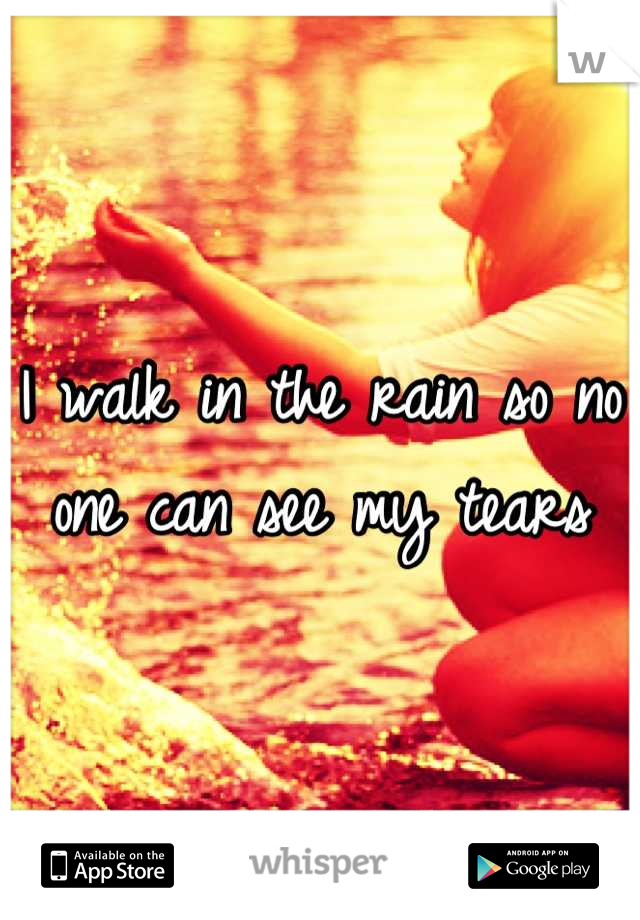 I walk in the rain so no one can see my tears