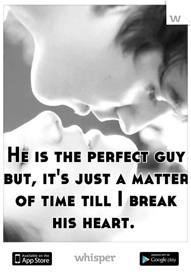 He is the perfect guy but, it's just a matter of time till I break his heart.