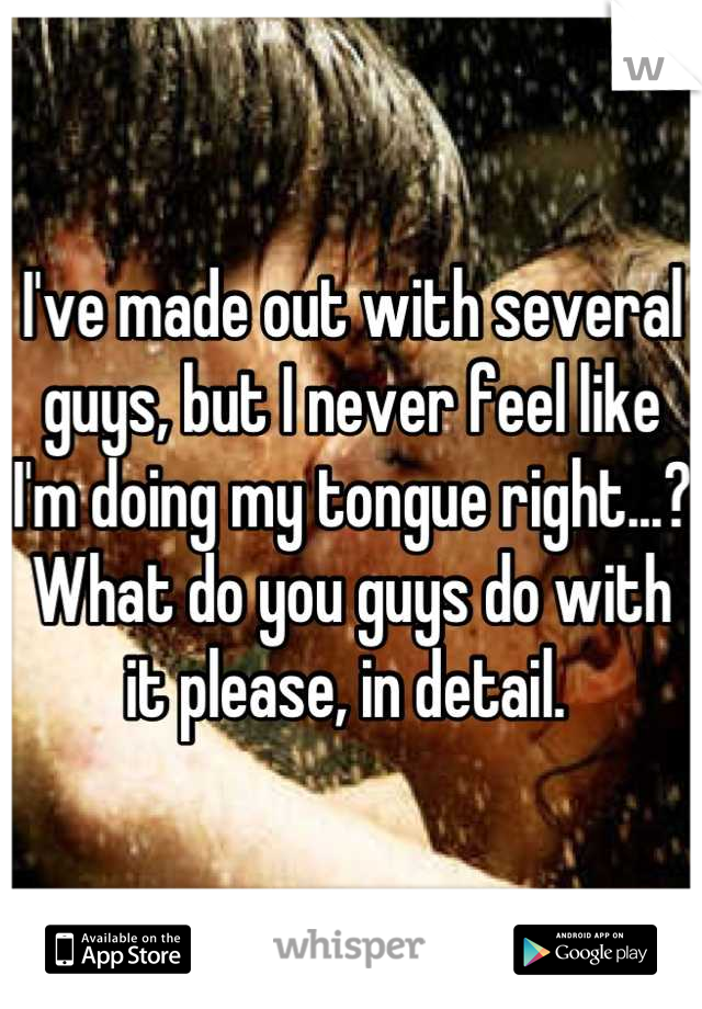 I've made out with several guys, but I never feel like I'm doing my tongue right...? What do you guys do with it please, in detail.