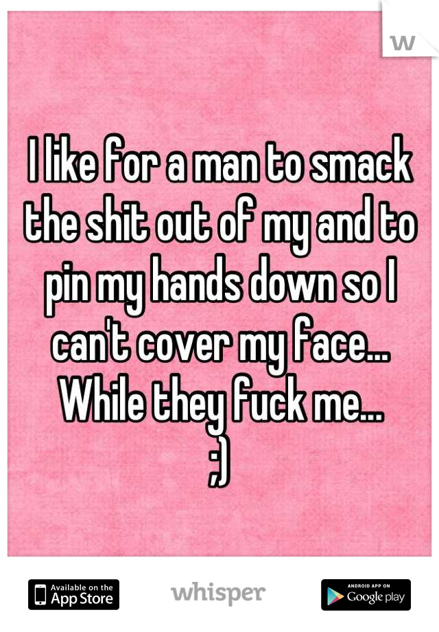 I like for a man to smack the shit out of my and to pin my hands down so I can't cover my face... While they fuck me...  ;)