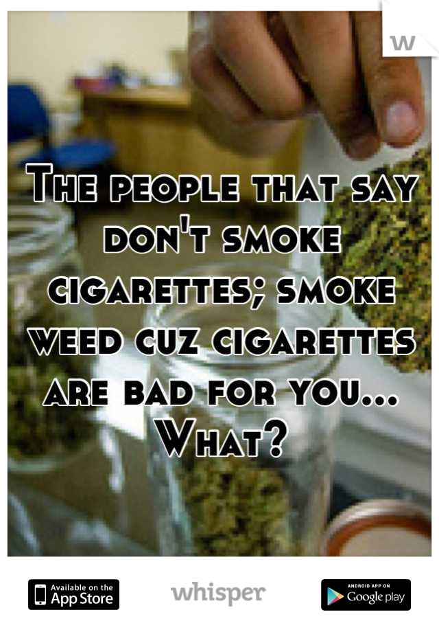 The people that say don't smoke cigarettes; smoke weed cuz cigarettes are bad for you... What?
