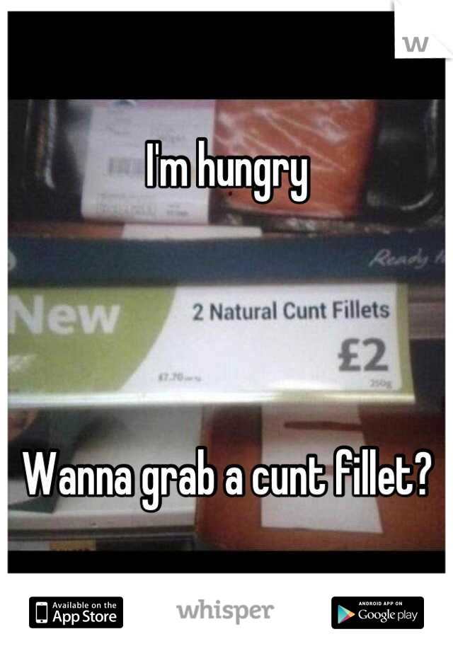I'm hungry     Wanna grab a cunt fillet?