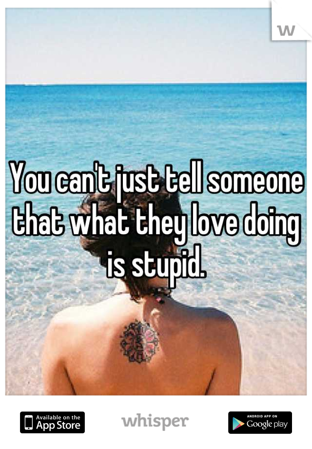 You can't just tell someone that what they love doing is stupid.