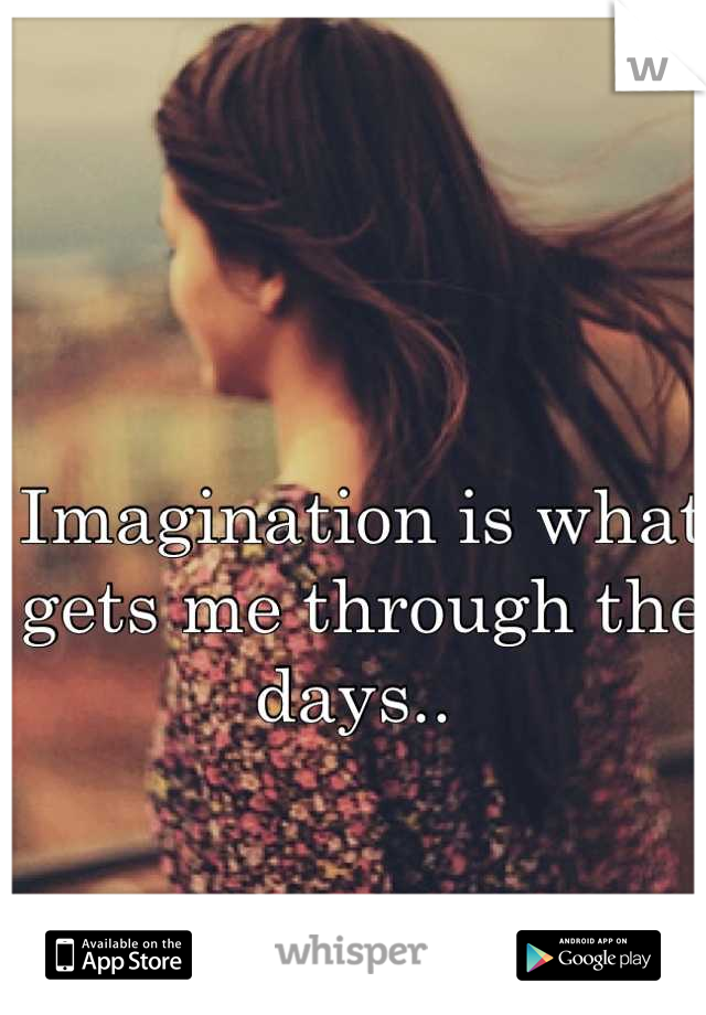 Imagination is what gets me through the days..
