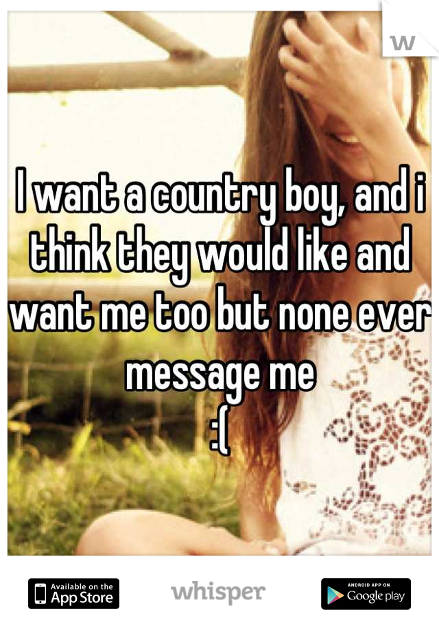 I want a country boy, and i think they would like and want me too but none ever message me :(