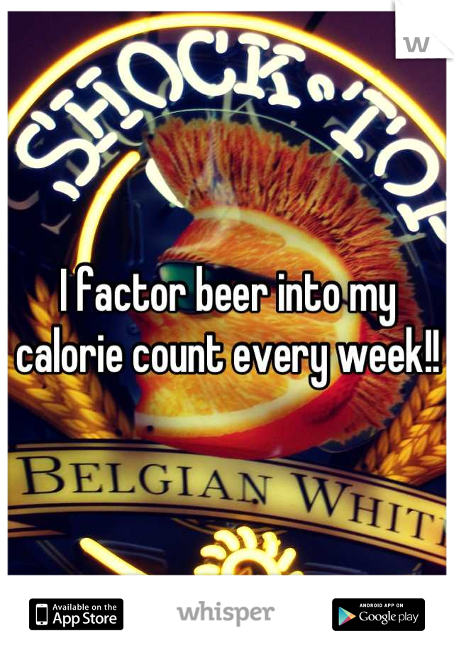 I factor beer into my calorie count every week!!