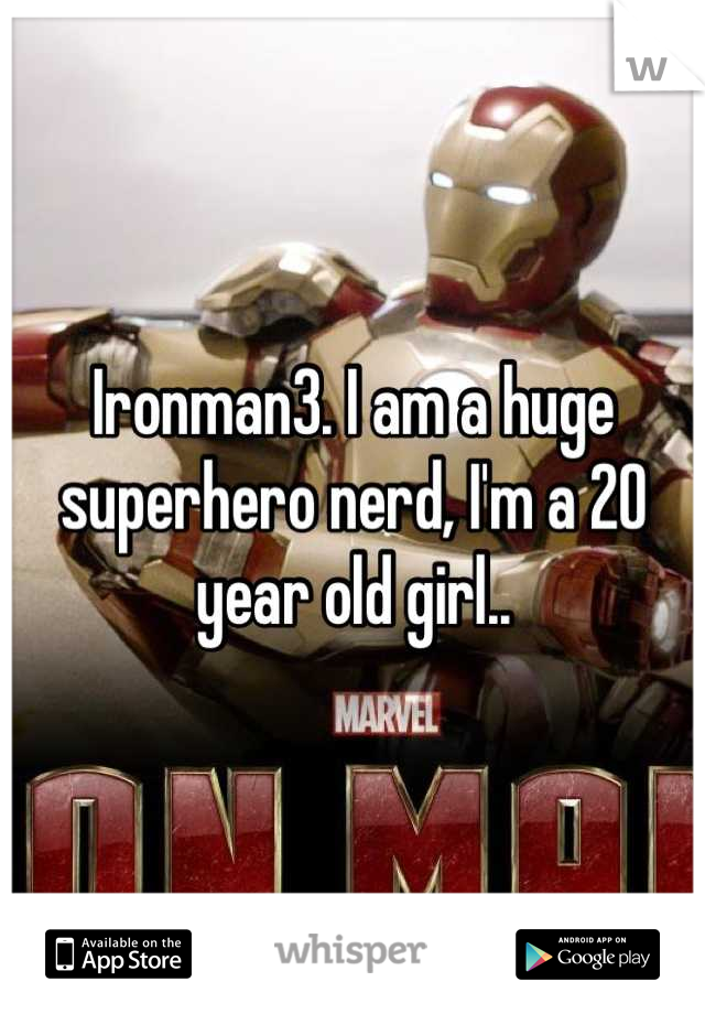 Ironman3. I am a huge superhero nerd, I'm a 20 year old girl..