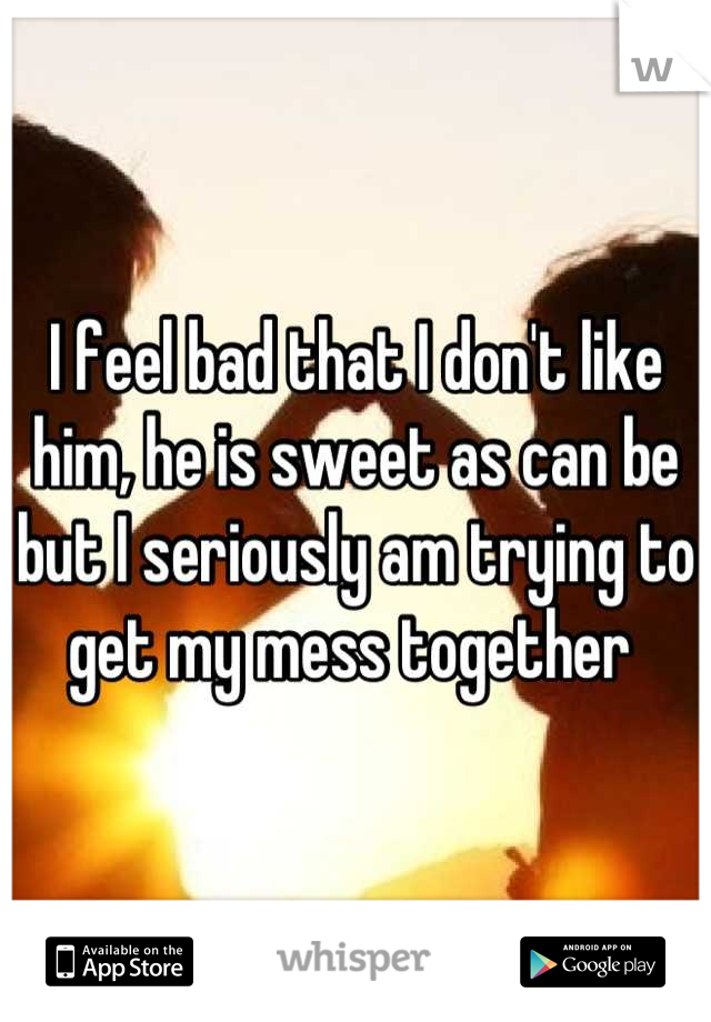 I feel bad that I don't like him, he is sweet as can be but I seriously am trying to get my mess together