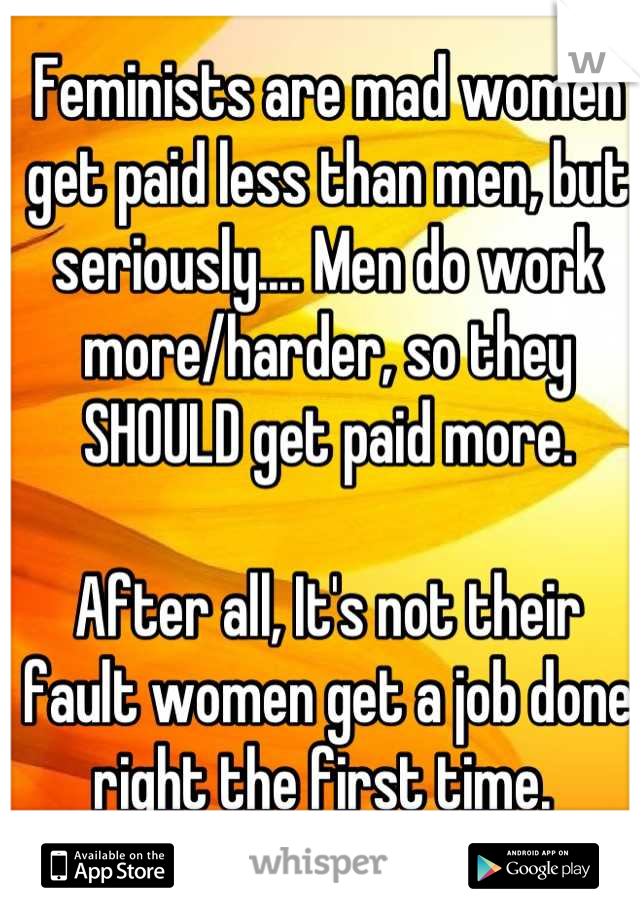 Feminists are mad women get paid less than men, but seriously.... Men do work more/harder, so they SHOULD get paid more.  After all, It's not their fault women get a job done right the first time.