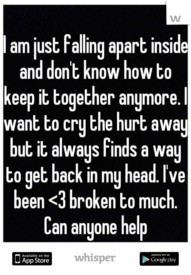 I am just falling apart inside and don't know how to keep it together anymore. I want to cry the hurt away but it always finds a way to get back in my head. I've been <3 broken to much. Can anyone help