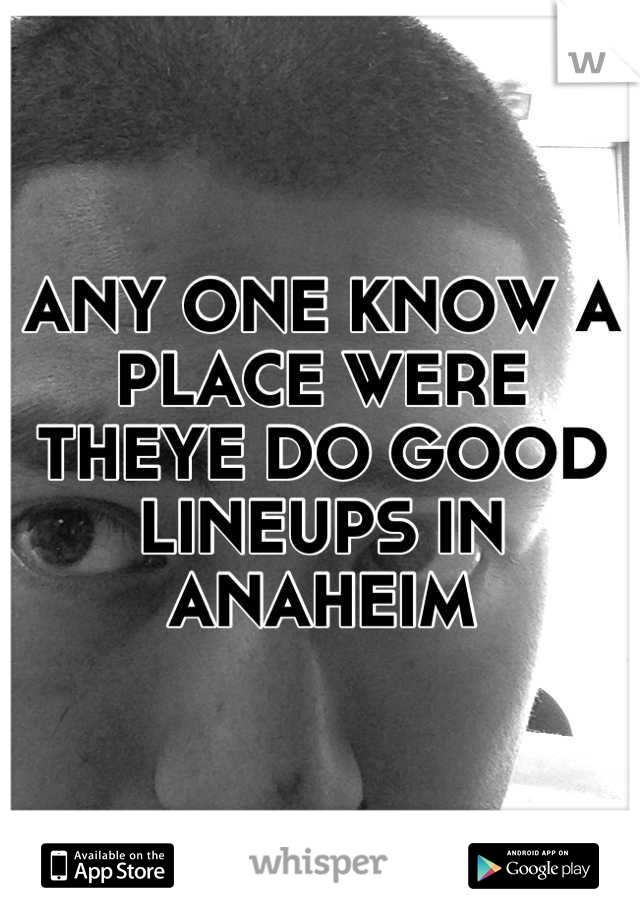 ANY ONE KNOW A PLACE WERE THEYE DO GOOD LINEUPS IN ANAHEIM