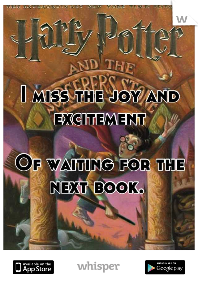 I miss the joy and excitement   Of waiting for the next book.