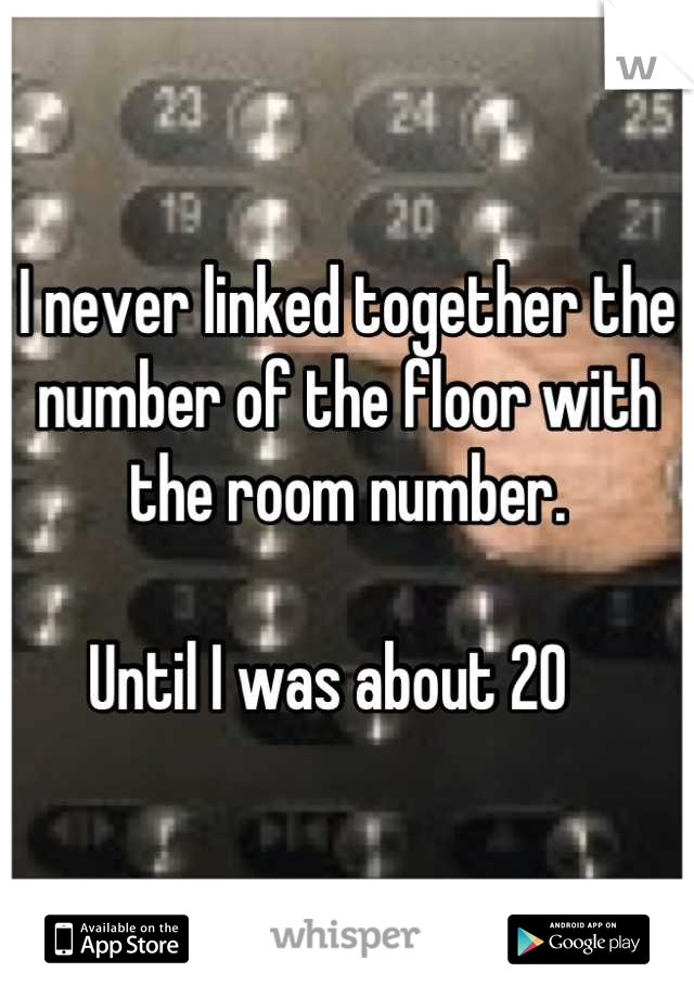 I never linked together the number of the floor with the room number.   Until I was about 20