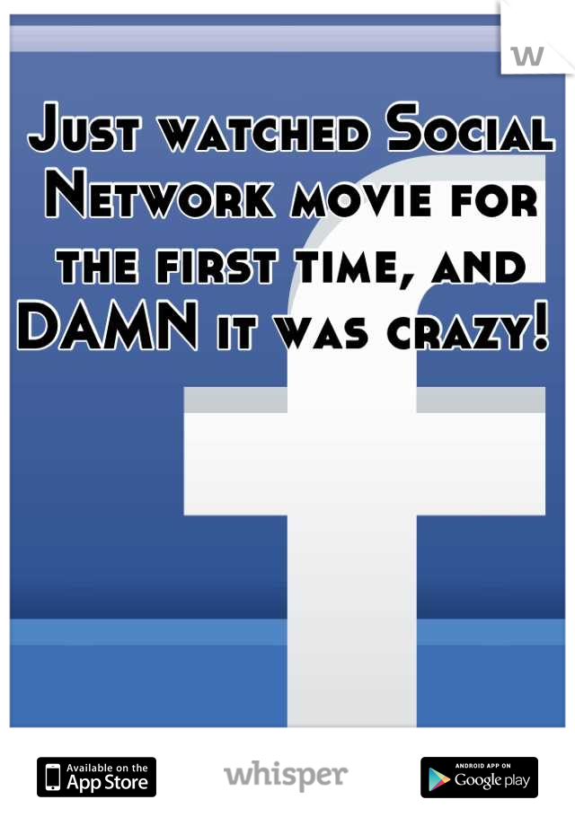 Just watched Social Network movie for the first time, and DAMN it was crazy!