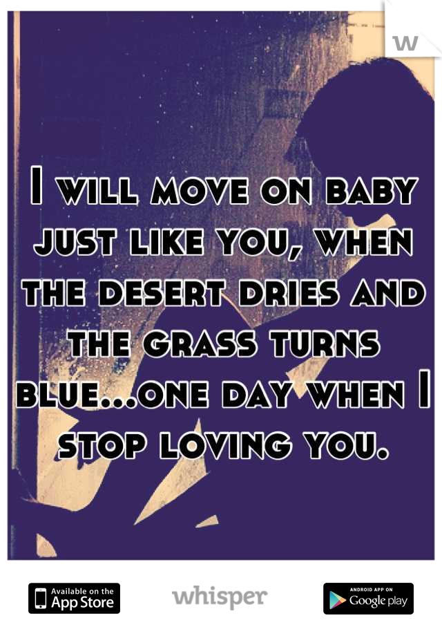 I will move on baby just like you, when the desert dries and the grass turns blue...one day when I stop loving you.