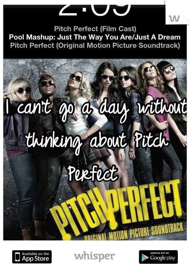 I can't go a day without thinking about Pitch Perfect