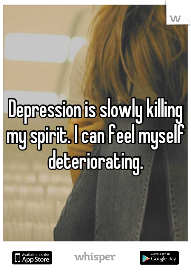 Depression is slowly killing my spirit. I can feel myself deteriorating.