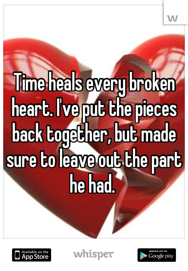 Time heals every broken heart. I've put the pieces back together, but made sure to leave out the part he had.