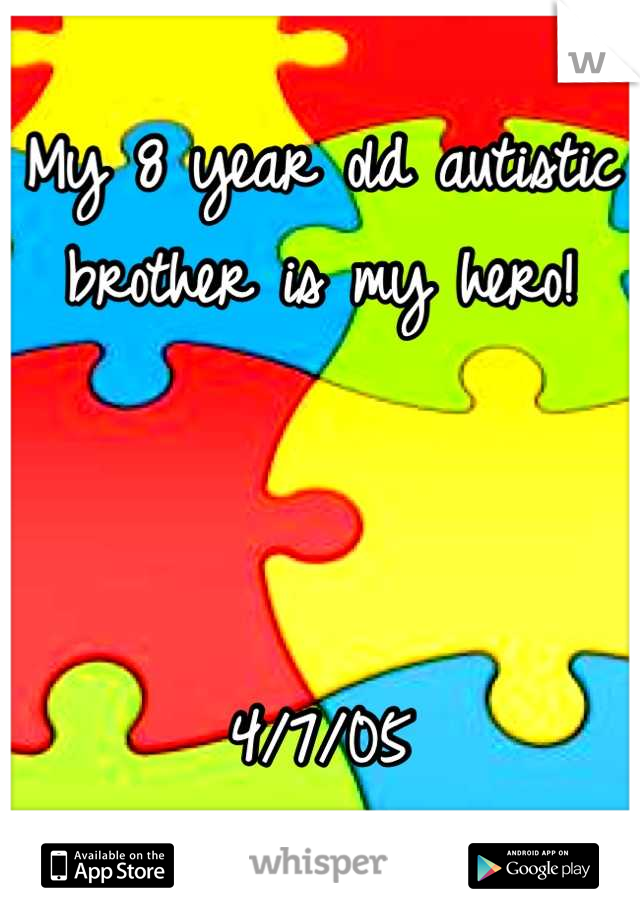 My 8 year old autistic brother is my hero!    4/7/05